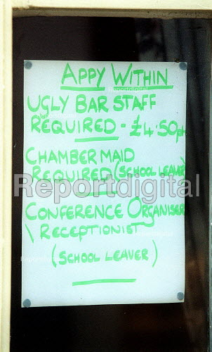 Joke sign in the window of a Hotel and restaurant advertising Ugly Bar staff required 4.50 per hour, Chambermaid required (school leaver), Conference Organiser Receptionist (school leaver), in response to sign in nearby pub window. - John Harris - 2002-07-02