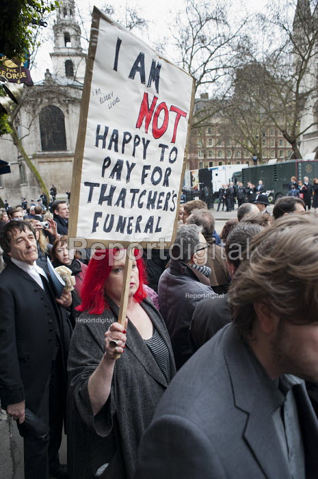 I am not happy to pay for Thatcher's funeral. Protester at funeral of ex-Prime Minister Margaret Thatcher, City of London. - Philip Wolmuth - 2013-04-17